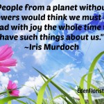 """People from a planet without flowers would think we must be mad with joy the whole time to have such things about us. ~Iris Murdoch"""